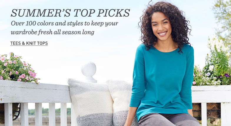 SUMMER'S TOP PICKS Over 100 colors and styles to keep your wardrobe fresh all season long.