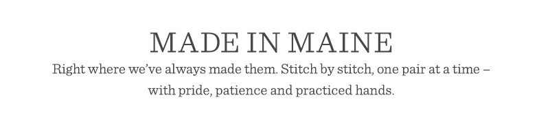 Made in Maine. Right where we've always made them. Stitch by stitch, one pair at a time – with pride, patience and practiced hands.
