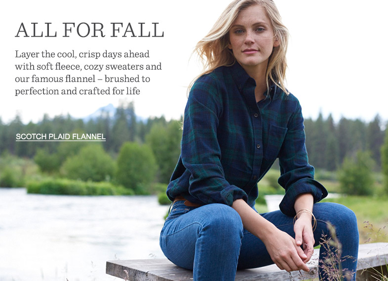 Layer the cool, crisp days ahead with soft fleece, cozy sweaters and our famous flannel.