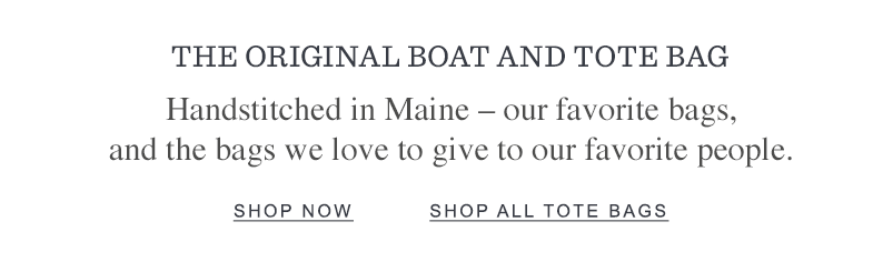 THE ORIGINAL BOAT AND TOTE BAG. Handstitched in Maine – our favorite bags, and the bags we love to give to our favorite people.