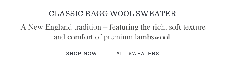 CLASSIC RAGG WOOL SWEATER A New England tradition – featuring the rich, soft texture and comfort of premium lambswool.