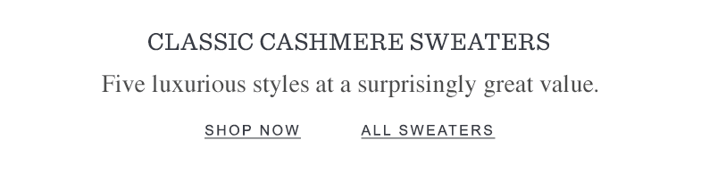 CLASSIC CASHMERE SWEATERS. Five luxurious styles at a surprisingly great value.