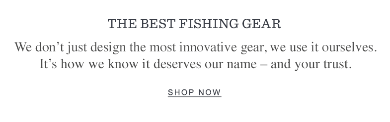 THE BEST FISHING GEAR. We don't just design the most innovative gear, we use it ourselves. It's how we know it deserves our name – and your trust. Header