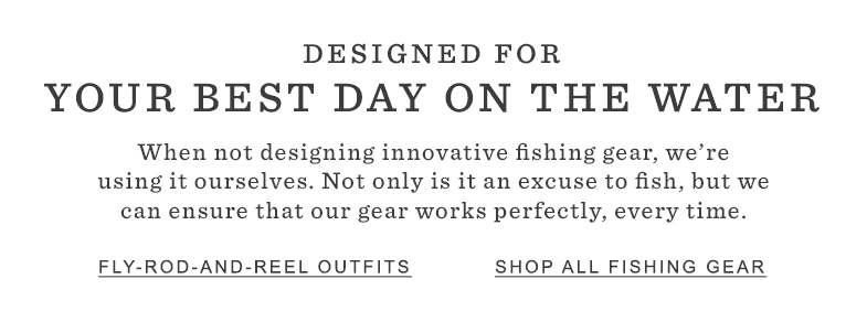 DESIGNED FOR YOUR BEST DAY ON THE WATER. When not designing innovative fishing gear, we're using it ourselves. Not only is it an excuse to fish, but we can ensure that our gear works perfectly, every time.