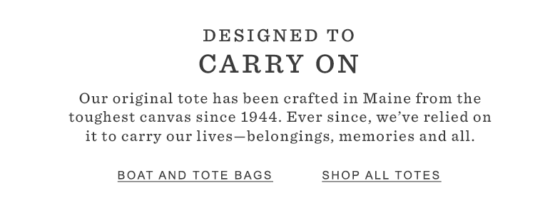 DESIGNED TO CARRY ON. Our original tote has been crafted in Maine from the toughest canvas since 1944. Ever since, we've relied on it to carry our lives—belongings, memories and all.
