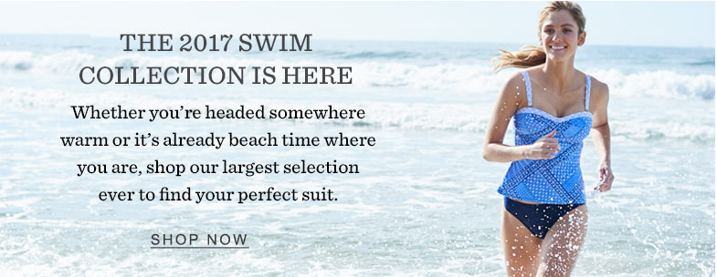 The 2017 Swim Collection Is Here. Whether you're headed somewhere warm or it's already beach time where you are, shop our largest selection ever to find your perfect suit.