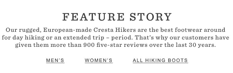 Our rugged, European-made Cresta Hikers are the best footwear around for day hiking or an extended trip – period.