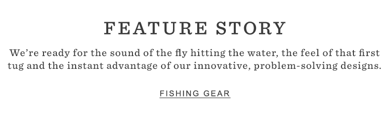 FEATURE STORY. We're ready for the sound of the fly hitting the water, the feel of that first tug and the instant advantage of our innovative, problem-solving designs.