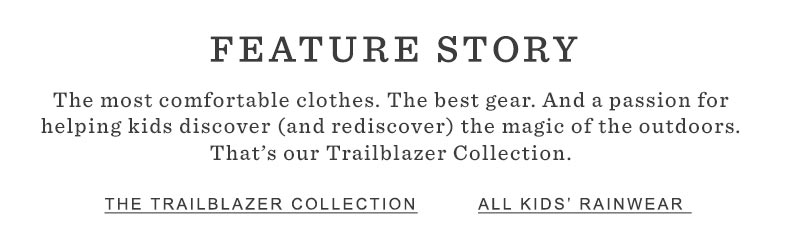 FEATURE STORY. The most comfortable clothes. The best gear. And a passion for helping kids discover (and rediscover) the magic of the outdoors. That's our Trailblazer Collection.