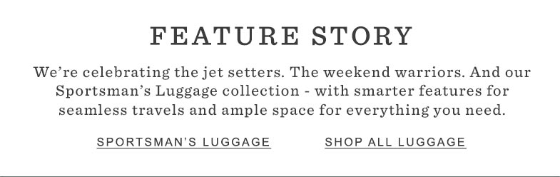 FEATURE STORY. Our Sportsman's Luggage Collection – with smarter features for seamless travels and ample space for everything you need.