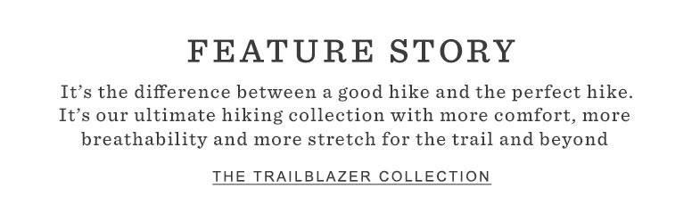 FEATURE STORY. It's the difference between a good hike and the perfect hike. It's our ultimate hiking collection with more comfort, more breathability and more stretch for the trail and beyond.