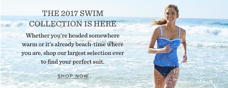 The 2017 Swim Collection Is Here. Whether you're headed somewhere warm or it's already beach-time where you are,shop our largest selection ever to find your perfect suit.