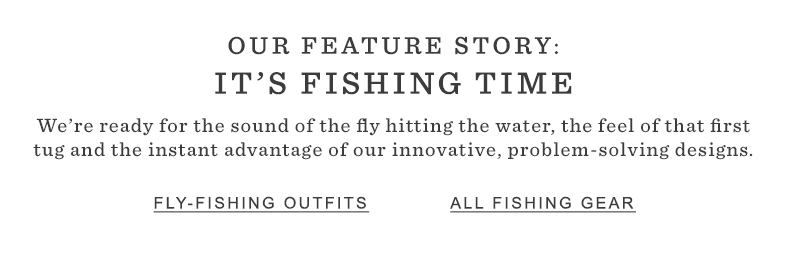 OUR FEATURE STORY: IT'S FISHING TIME. We're ready for the sound of the fly hitting the water, the feel of that first tug and the instant advantage of our innovative, problem-solving designs.