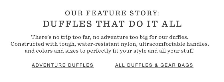 OUR FEATURE STORY: DUFFLES THAT DO IT ALL. There's no trip too far, no adventure too big for our duffles. Constructed with tough, water-resistant nylon, ultracomfortable handles, and colors and sizes to perfectly fit your style and all your stuff.