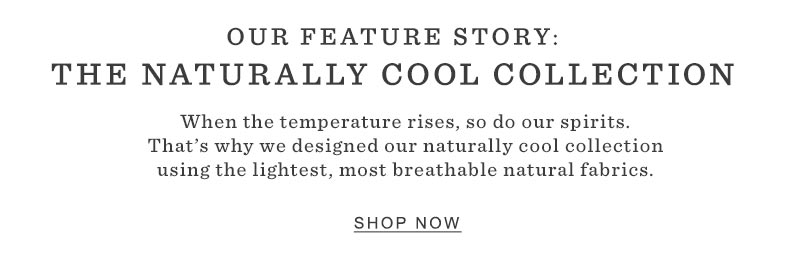 OUR FEATURE STORY: THE NATURALLY COOL COLLECTION. When the temperature rises, so do our spirits. That's why we designed our naturally cool collection using the lightest, most breathable natural fabrics.