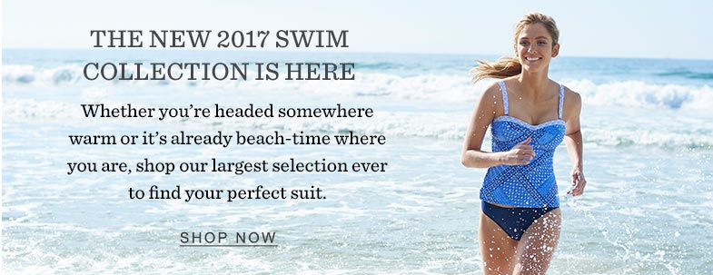 The NEW 2017 Swim Collection Is Here. Whether you're headed somewhere warm or it's already beach-time where you are, shop our largest selection ever to find your perfect suit.