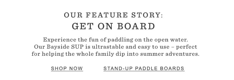 Our Feature Story: Get on Board. Experience paddling on open water.