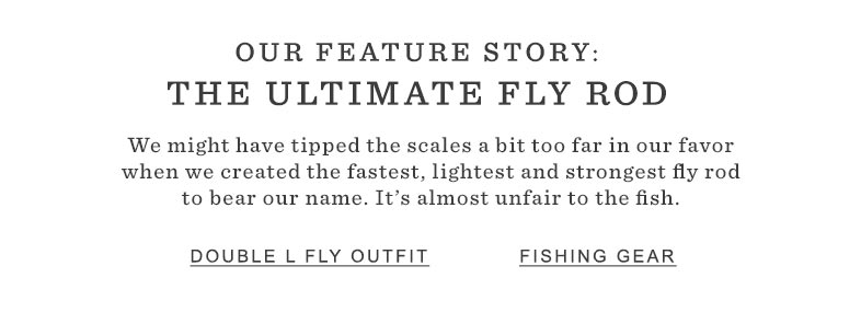 OUR FEATURE STORY: THE ULTIMATE FLY ROD. We might have tipped the scales a bit too far in our favor when we created the fastest, lightest and strongest fly rod to bear our name. It's almost unfair to the fish.