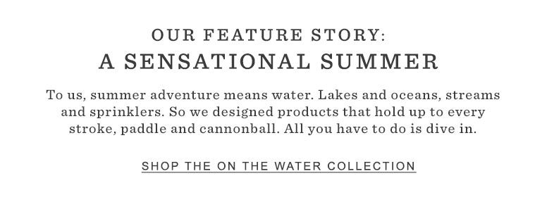 OUR FEATURE STORY: A SENSATIONAL SUMMER. To us, summer adventure means water. Lakes and oceans, streams and sprinklers. So we designed products that hold up to every stroke, paddle and cannonball. All you have to do is dive in.