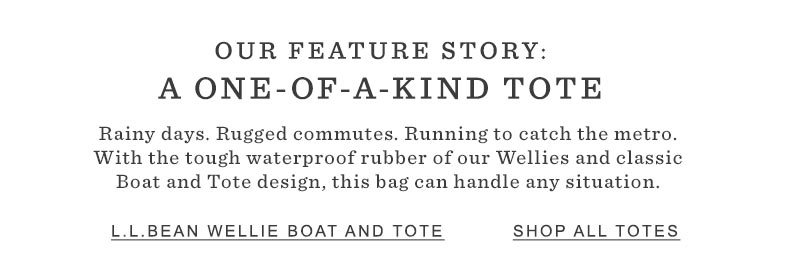 OUR FEATURE STORY: A ONE-OF-A-KIND TOTE. Rainy days. Rugged commutes. Running to catch the metro. With the tough waterproof rubber of our wellies and classic Boat and Tote design, this bag can handle any situation.