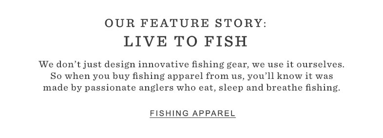 OUR FEATURE STORY: LIVE TO FISH. We don't just design innovative fishing gear, we use it ourselves. So when you buy fishing apparel from us, you'll know it was made by passionate anglers who eat, sleep and breathe fishing.
