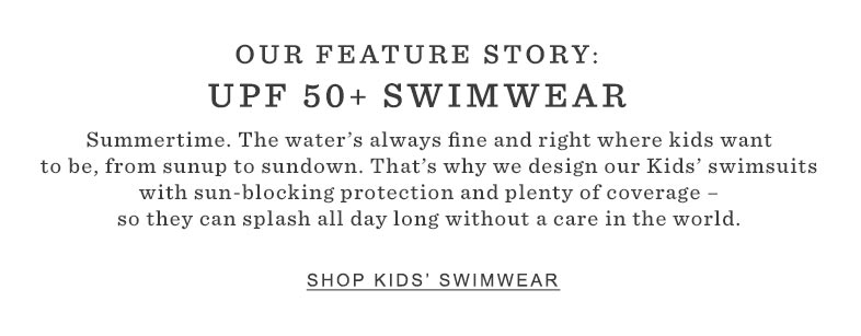 OUR FEATURE STORY: UPF 50+ SWIMWEAR. Summertime. The waters always fine and right where kids want to be from sunup to sundown. That's why we design our kids' swimsuits with sun-blocking protection and plenty of coverage – so they can splash all day long without a care in the world.
