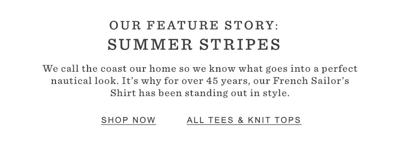 OUR FEATURE STORY: SUMMER STRIPES. We call the coast our home so we know what goes into a perfect nautical look. It's why for over 45 years, our French Sailor's Shirt has been standing out in style.