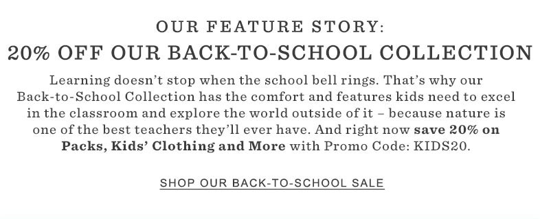 Our Featured Story: 20% Off Our Back-To-School Collection. Learning doesn't stop when the school bell rings. That's why our Back-to-School Collection has the comfort and features kids need to excel in the classroom and explore the world outside of it – because nature is one of the best teachers they'll ever have. And right now save 20% on Packs, Kids' Clothing and More with Promo Code: KIDS20.