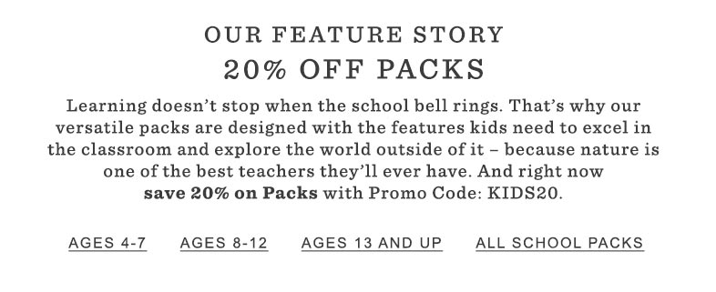Our Featured Story: 20% Off Packs. Learning doesn't stop when the school bell rings. That's why our versatile packs are designed with the features kids need to excel in the classroom and explore the world outside of it – because nature is one of the best teachers they'll ever have. And right now save 20% on Packs with Promo Code: KIDS20.