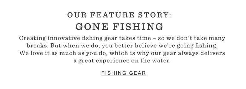 OUR FEATURE STORY: GONE FISHING Creating innovative fishing gear takes time – so we don't take many breaks. But when we do, you better believe we're going fishing. We love it as much as you do, which is why our gear always delivers a great experience on the water.