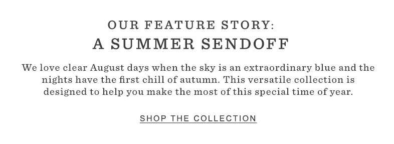 OUR FEATURE STORY: A SUMMER SENDOFF. This versatile collection is designed to help you make the most of this special time of year.