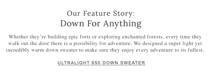 Our Feature Story. Down for Anything. We designed a super-light, yet incredibly warm down sweater to make sure they enjoy every adventure to its fullest.