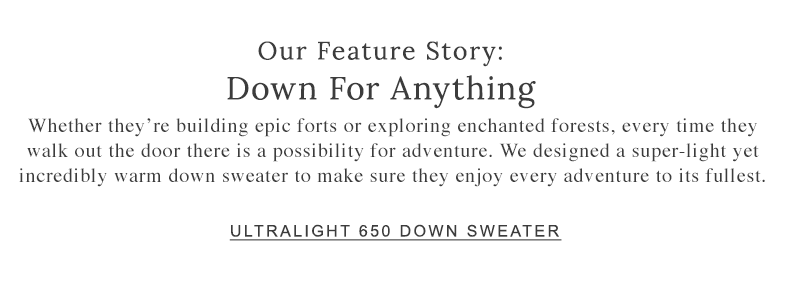 OUR FEATURE STORY: DOWN FOR ANYTHING. We designed a super-light yet incredibly warm down sweater to make sure they enjoy every adventure to its fullest.