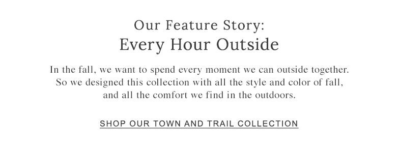 OUR FEATURE STORY: EVERY HOUR OUTSIDE. we designed this collection with all the style and color of fall, and all the comfort we find in the outdoors.