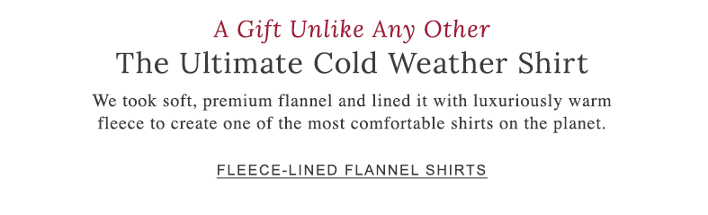 A Gift Unlike Any Other. The Ultimate Cold Weather Shirt. Soft, premium flannel lined with luxuriously warm fleece. One of the most comfortable shirts on the planet.