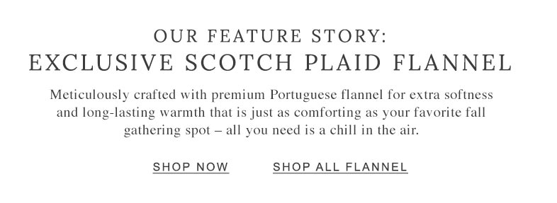 Our Feature Story: Exclusive Scotch Plaid Flannel. Meticulously crafted with premium Portuguese flannel, for extra softness and long-lasting warmth that is just as comforting as your favorite fall gathering spot.