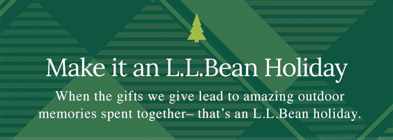 Make it an L.L.Bean Holiday When the gifts we give lead to amazing outdoor memories spent together - that's an L.L.Bean holiday.