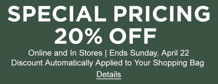 Special Pricing-20% Off. Online and In Stores - Ends Sunday, April 22 Discount automatically applied to shopping bag