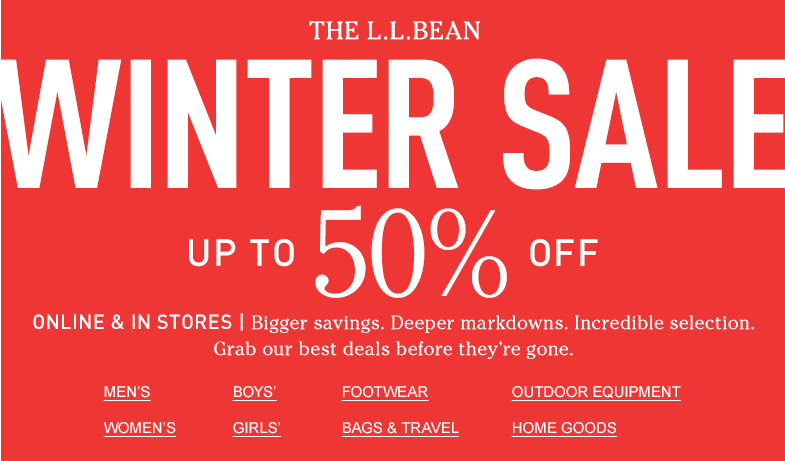 The L.L.BEAN WINTER SALE. UP TO 50% OFF. Bigger savings. Deeper markdowns. Incredible selection. Grab our best deals before they're gone.