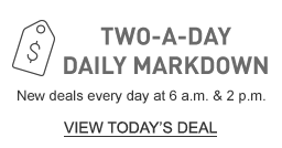 TWO-A-DAY DAILY MARKDOWN. New deals every day at 6 a.m. and 2 p.m.