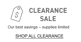 CLEARANCE SALE. Our best savings – supplies limited.
