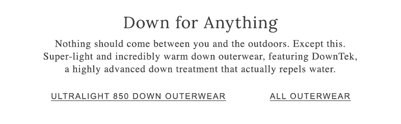 Down for Anything. Our super-light and incredibly warm down outerwear, features DownTek, a highly advanced down treatment that actually repels water.