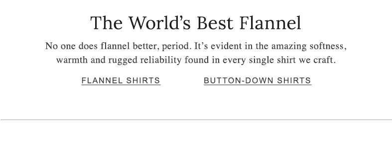 The World's Best Flannel. No one does flannel better, period. It's evident in the amazing softness, warmth and rugged reliability found in every single shirt we craft.