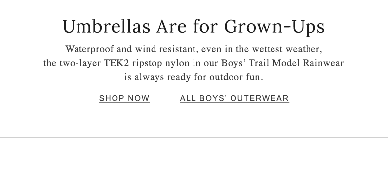 Umbrellas Are for Grown-Ups. Waterproof and wind resistant, even in the wettest weather, the two-layer TEK2 ripstop nylon in our Boys' Trail Model Rainwear is always ready for outdoor fun.