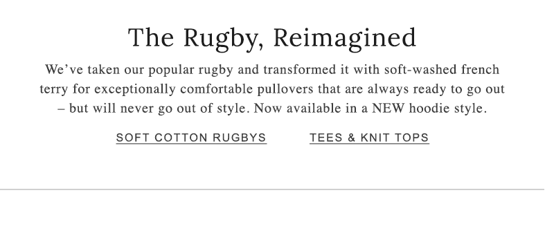 The Rugby, Reimagined. We've taken our popular rugby and transformed it with soft-washed french terry for exceptionally comfortable pullovers. Now available in a NEW hoodie style.