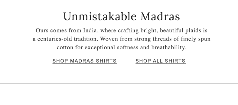 Unmistakable Madras. Woven from strong threads of finely spun cotton for exceptional softness and breathability.