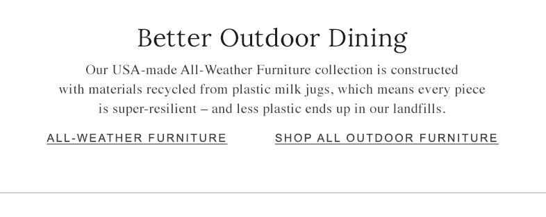 Better Outdoor Dining. Our USA-Made All-Weather Furniture collection is constructed with recycled materials.