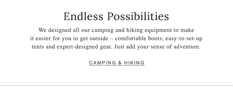 Endless Possibilities. We design all of our camping and hiking equipment to make it easier for you to get outside.