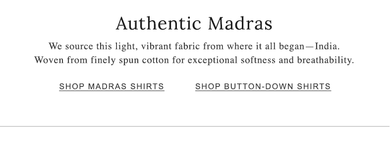 Authentic Madras. We source this light, vibrant fabric from India. Woven for exceptional softness and breathability.