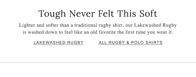 Tough Never Felt This Soft. Lighter and softer than a traditional rugby shirt, our Lakewashed Rugby is washed down to feel like an old favorite the first time you wear it.